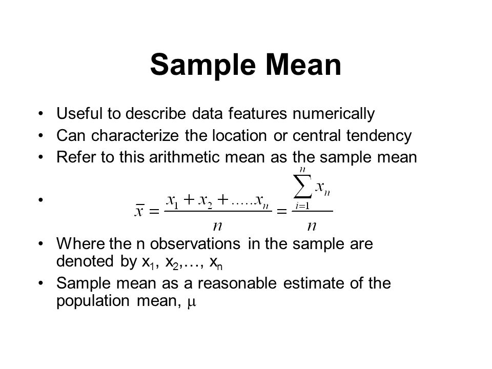Sample Mean Useful to describe data features numerically Can characterize the location or central tendency Refer to this arithmetic mean as the sample