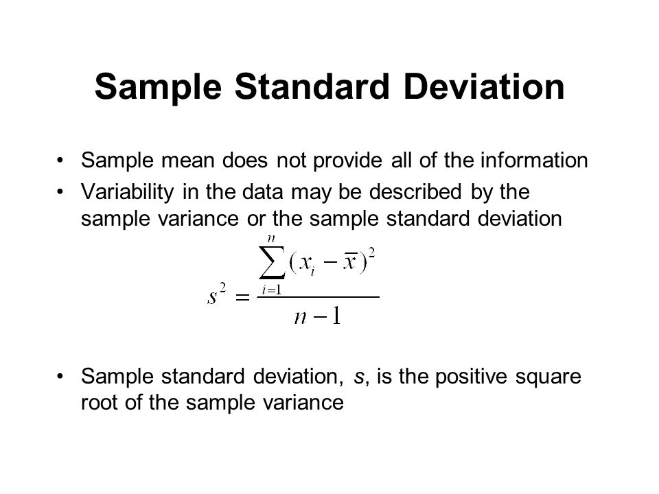 Sample Standard Deviation Sample mean does not provide all of the information Variability in the data may be described by the sample variance or the s