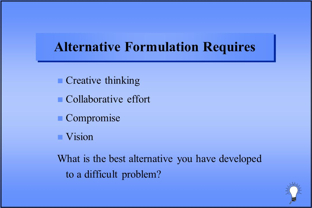 Alternative Formulation Requires n Creative thinking n Collaborative effort n Compromise n Vision What is the best alternative you have developed to a difficult problem?