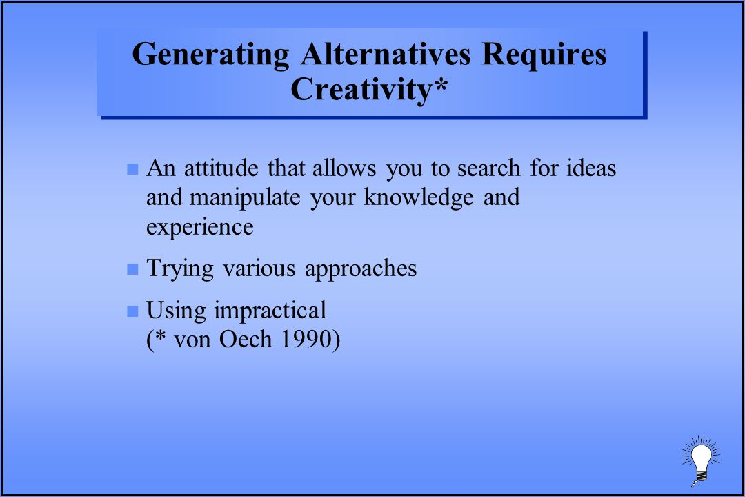 Generating Alternatives Requires Creativity* n An attitude that allows you to search for ideas and manipulate your knowledge and experience n Trying various approaches n Using impractical (* von Oech 1990)