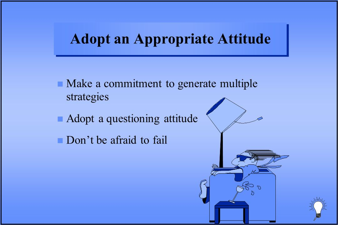 Adopt an Appropriate Attitude n Make a commitment to generate multiple strategies n Adopt a questioning attitude n Don't be afraid to fail