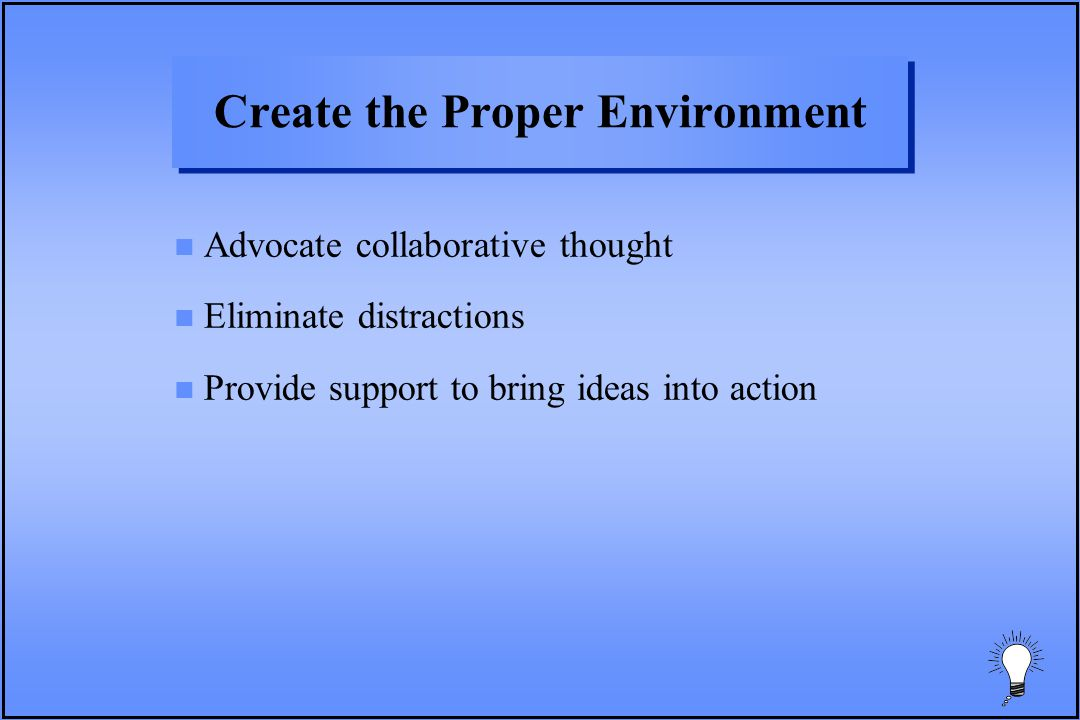 Create the Proper Environment n Advocate collaborative thought n Eliminate distractions n Provide support to bring ideas into action
