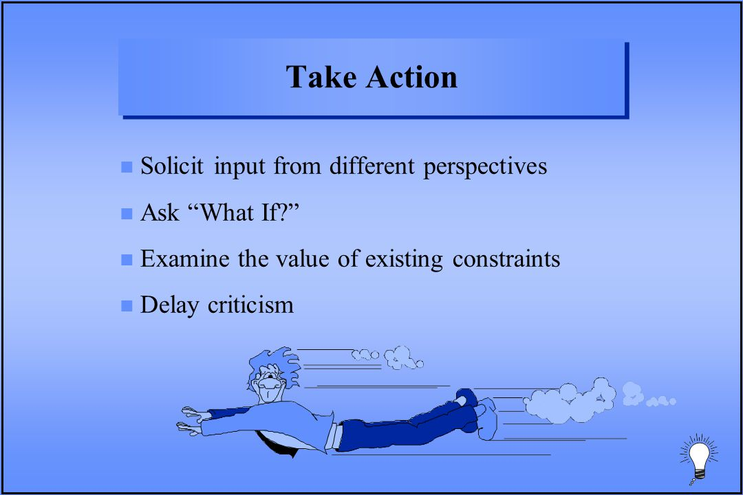 Take Action n Solicit input from different perspectives n Ask What If? n Examine the value of existing constraints n Delay criticism