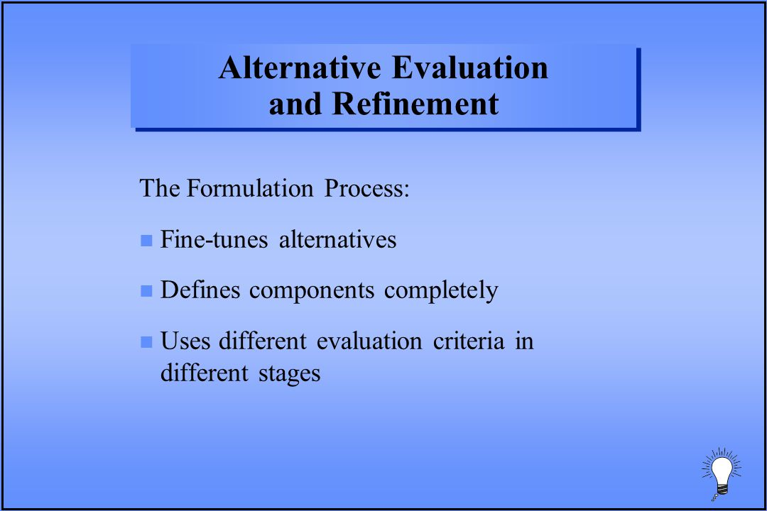 Alternative Evaluation and Refinement The Formulation Process: n Fine-tunes alternatives n Defines components completely n Uses different evaluation criteria in different stages