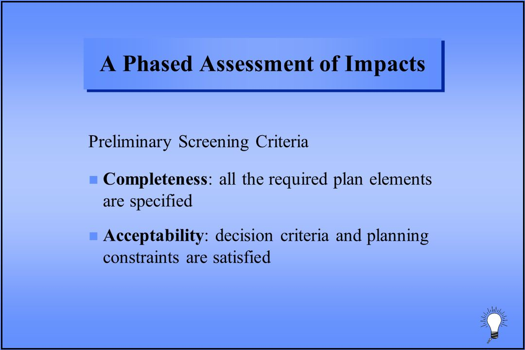 A Phased Assessment of Impacts Preliminary Screening Criteria n Completeness: all the required plan elements are specified n Acceptability: decision criteria and planning constraints are satisfied