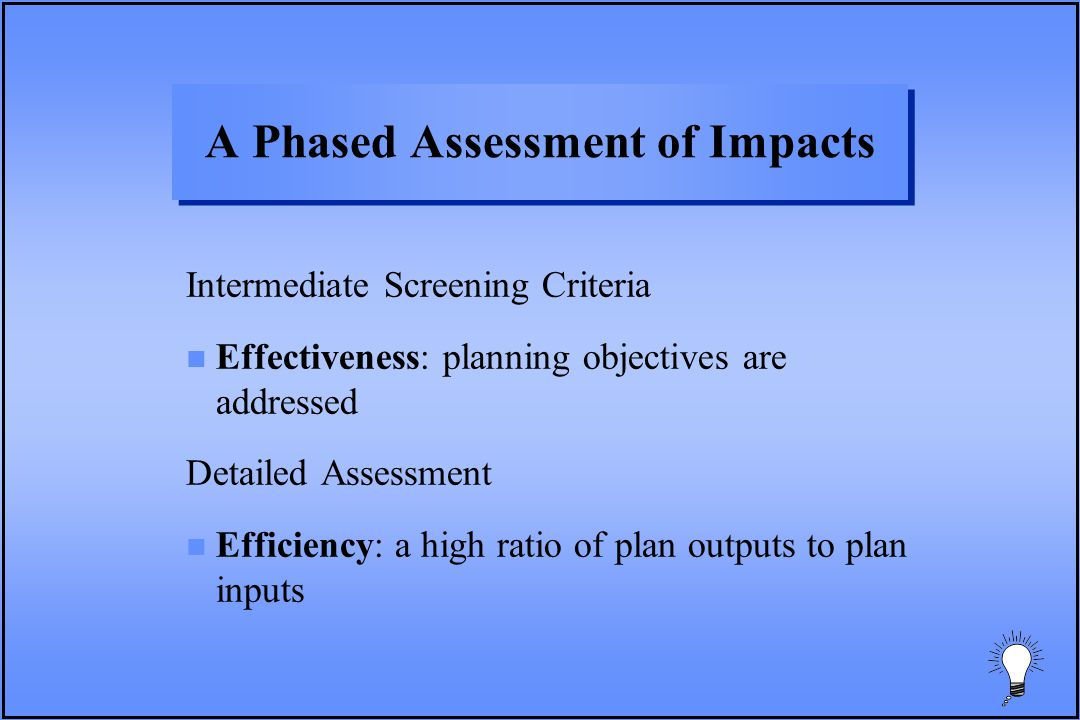 A Phased Assessment of Impacts Intermediate Screening Criteria n Effectiveness: planning objectives are addressed Detailed Assessment n Efficiency: a high ratio of plan outputs to plan inputs