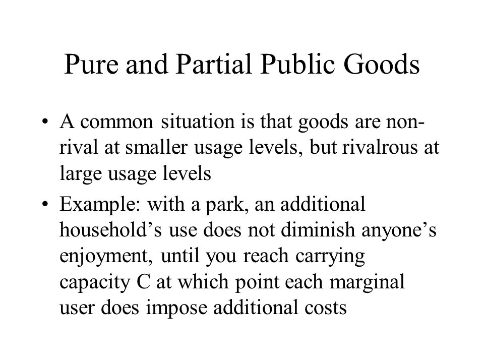Pure and Partial Public Goods A common situation is that goods are non- rival at smaller usage levels, but rivalrous at large usage levels Example: with a park, an additional household's use does not diminish anyone's enjoyment, until you reach carrying capacity C at which point each marginal user does impose additional costs