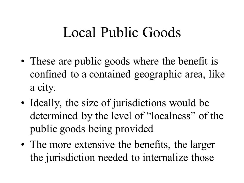 Local Public Goods These are public goods where the benefit is confined to a contained geographic area, like a city.
