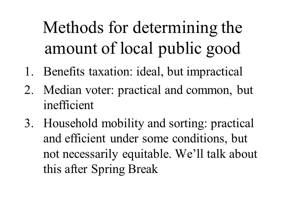 Methods for determining the amount of local public good 1.Benefits taxation: ideal, but impractical 2.Median voter: practical and common, but inefficient 3.Household mobility and sorting: practical and efficient under some conditions, but not necessarily equitable.
