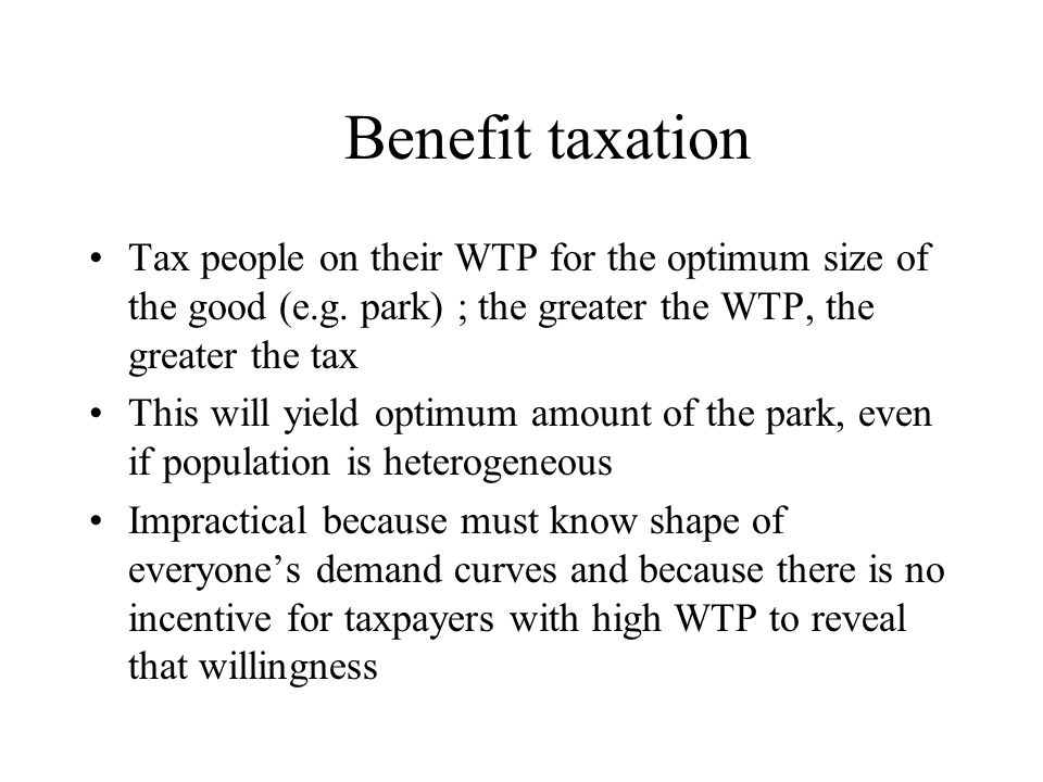 Benefit taxation Tax people on their WTP for the optimum size of the good (e.g.