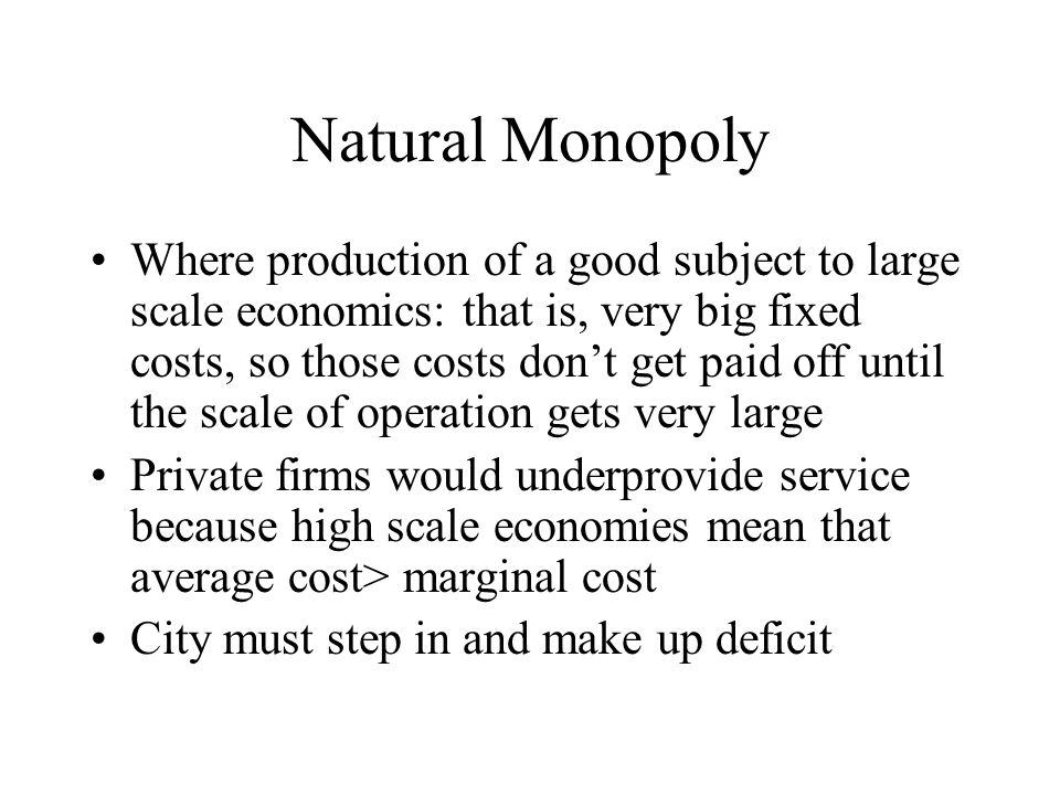 Natural Monopoly Where production of a good subject to large scale economics: that is, very big fixed costs, so those costs don't get paid off until the scale of operation gets very large Private firms would underprovide service because high scale economies mean that average cost> marginal cost City must step in and make up deficit