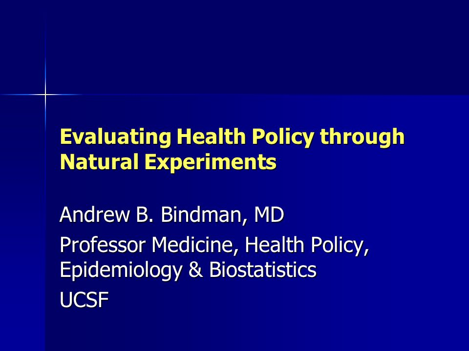 What Are the Elements of a Good Natural Experiment in Health Policy Policy implementation not biased by patient characteristics such as health status Policy implementation not biased by patient characteristics such as health status Policy can be effectively tied to a treatment exposed group Policy can be effectively tied to a treatment exposed group Access to before/after data Access to before/after data