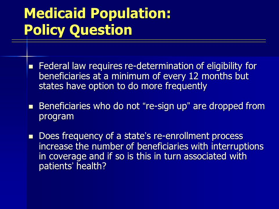 Medicaid Population: Policy Question Federal law requires re-determination of eligibility for beneficiaries at a minimum of every 12 months but states have option to do more frequently Federal law requires re-determination of eligibility for beneficiaries at a minimum of every 12 months but states have option to do more frequently Beneficiaries who do not re-sign up are dropped from program Beneficiaries who do not re-sign up are dropped from program Does frequency of a state ' s re-enrollment process increase the number of beneficiaries with interruptions in coverage and if so is this in turn associated with patients ' health.
