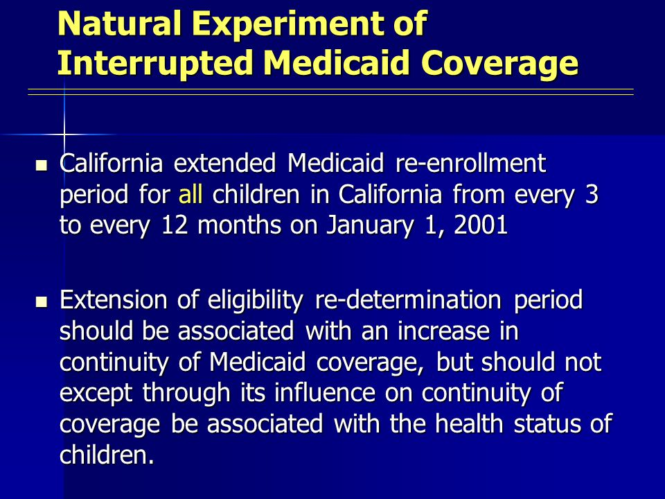 Natural Experiment of Interrupted Medicaid Coverage California extended Medicaid re-enrollment period for all children in California from every 3 to every 12 months on January 1, 2001 California extended Medicaid re-enrollment period for all children in California from every 3 to every 12 months on January 1, 2001 Extension of eligibility re-determination period should be associated with an increase in continuity of Medicaid coverage, but should not except through its influence on continuity of coverage be associated with the health status of children.