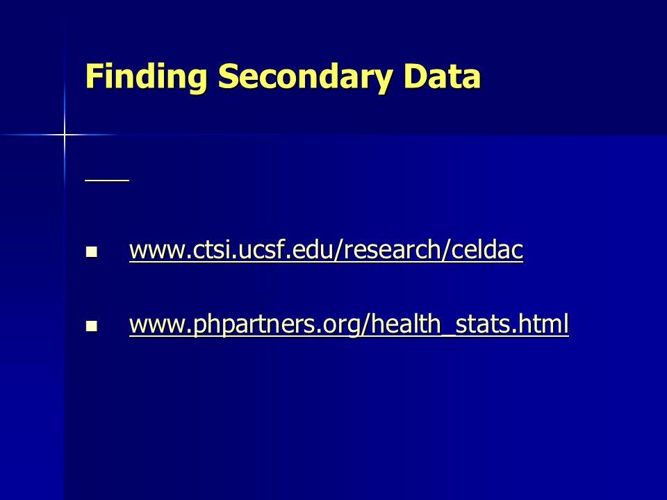 Finding Secondary Data www.ctsi.ucsf.edu/research/celdac www.ctsi.ucsf.edu/research/celdac www.ctsi.ucsf.edu/research/celdac www.phpartners.org/health_stats.html www.phpartners.org/health_stats.html www.phpartners.org/health_stats.html