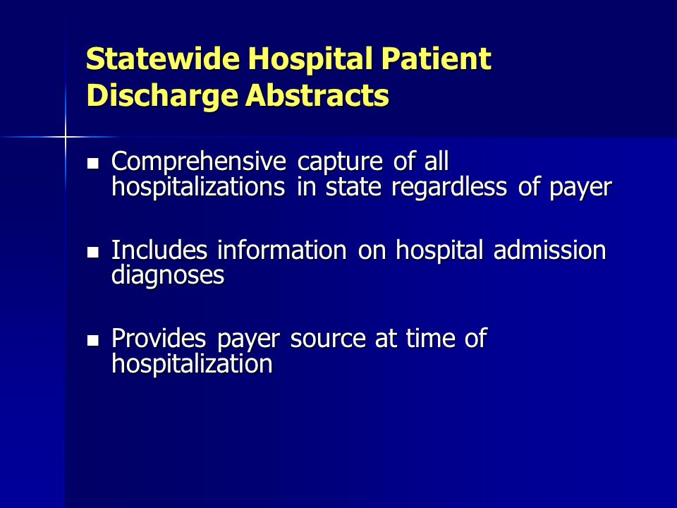 Statewide Hospital Patient Discharge Abstracts Comprehensive capture of all hospitalizations in state regardless of payer Comprehensive capture of all hospitalizations in state regardless of payer Includes information on hospital admission diagnoses Includes information on hospital admission diagnoses Provides payer source at time of hospitalization Provides payer source at time of hospitalization