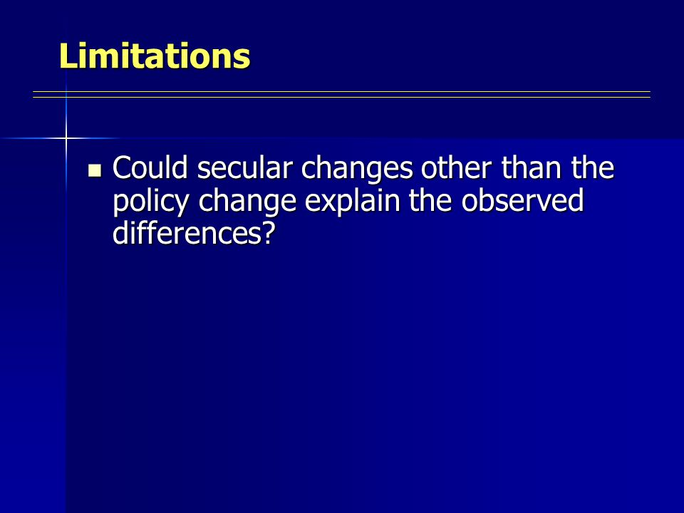 Limitations Could secular changes other than the policy change explain the observed differences.