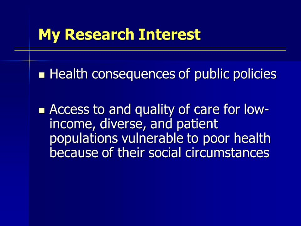 My Research Interest Health consequences of public policies Health consequences of public policies Access to and quality of care for low- income, diverse, and patient populations vulnerable to poor health because of their social circumstances Access to and quality of care for low- income, diverse, and patient populations vulnerable to poor health because of their social circumstances