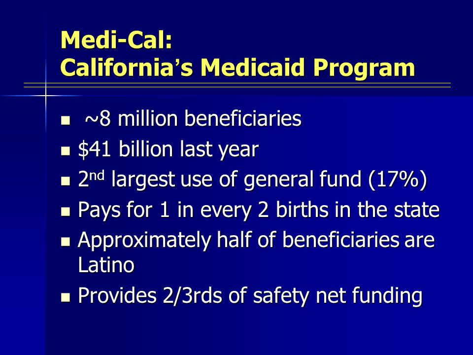 Medi-Cal: California ' s Medicaid Program ~8 million beneficiaries ~8 million beneficiaries $41 billion last year $41 billion last year 2 nd largest use of general fund (17%) 2 nd largest use of general fund (17%) Pays for 1 in every 2 births in the state Pays for 1 in every 2 births in the state Approximately half of beneficiaries are Latino Approximately half of beneficiaries are Latino Provides 2/3rds of safety net funding Provides 2/3rds of safety net funding