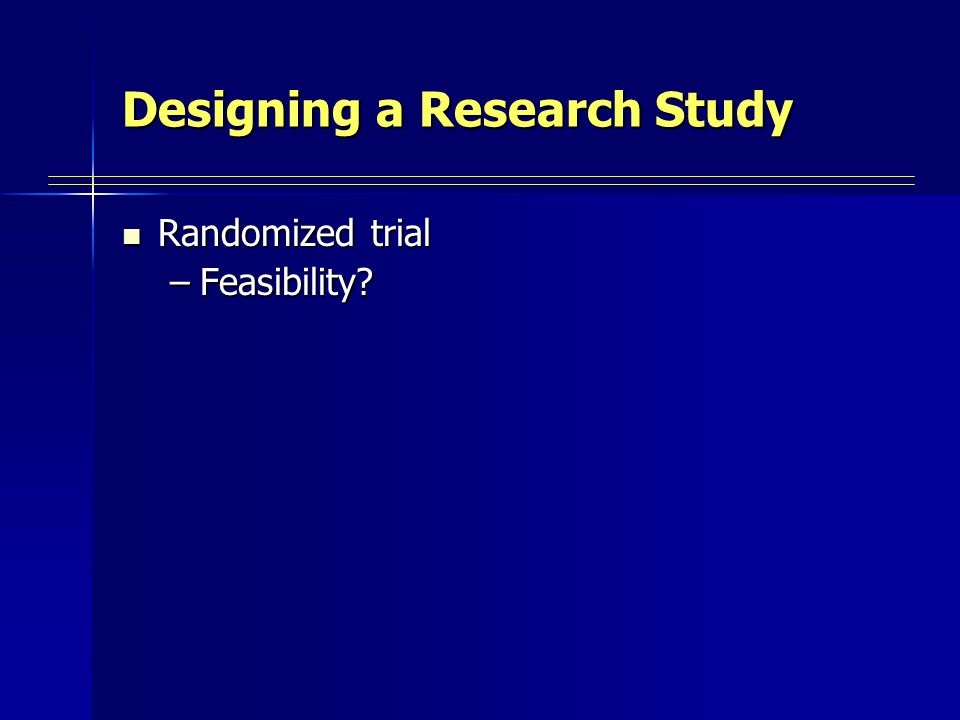 Designing a Research Study Randomized trial Randomized trial –Feasibility