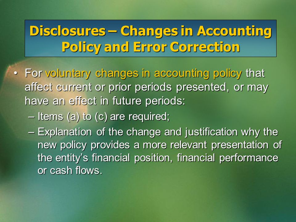 Disclosures – Changes in Accounting Policy and Error Correction For a change in a primary source of GAAP that has been issued but is not yet effective:For a change in a primary source of GAAP that has been issued but is not yet effective: a)Its required effective date of adoption; b)The date it is expected to be adopted; c)Either an estimate of its effect on the company's financial position, financial performance or cash flows, or a statement to the effect that such an estimate cannot be made without undue cost or effort.