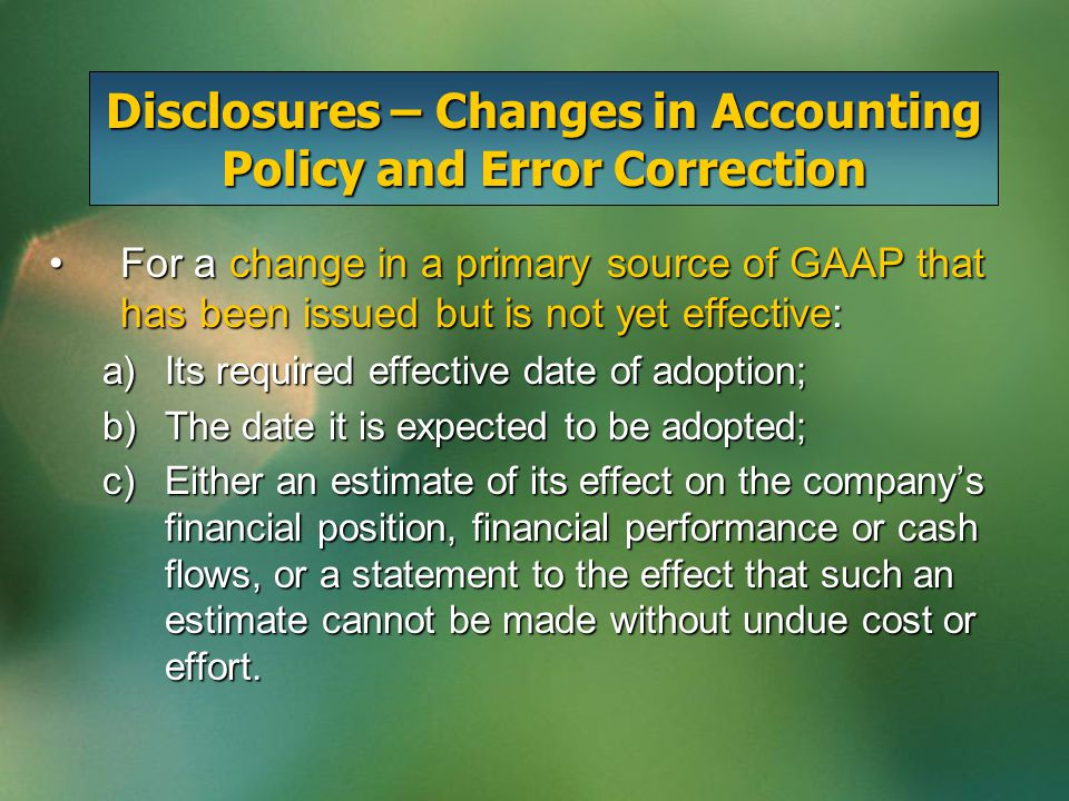 Disclosures – Changes in Accounting Policy and Error Correction For a change in a primary source of GAAP that has been issued but is not yet effective