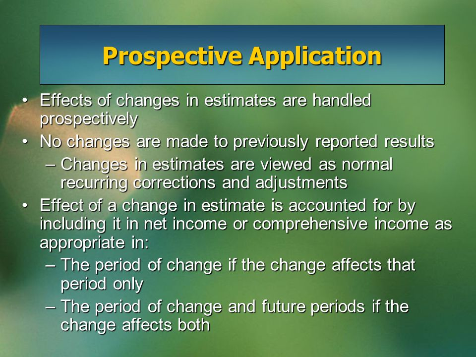 Prospective Application Effects of changes in estimates are handled prospectivelyEffects of changes in estimates are handled prospectively No changes