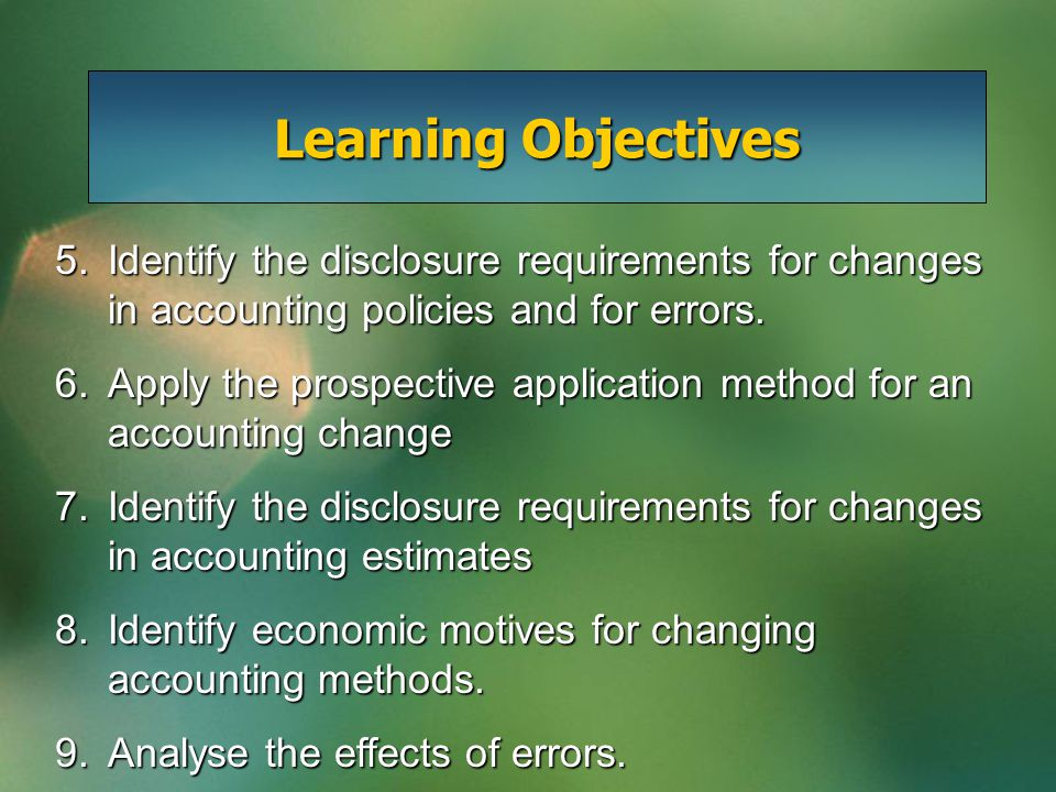 Accounting Changes and Error Analysis Accounting Changes Types of accounting changes Alternative accounting methods Accounting standards Retroactive application Prospective application Summary of accounting changes Error Analysis Balance sheet errors Income statement errors Balance sheet and income statement errors Comprehensive illustration Preparation of comparative statements Reporting Issues Examples of Disclosures Motivations for Change Perspectives