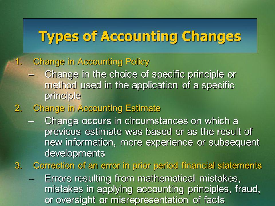 Types of Accounting Changes 1.Change in Accounting Policy –Change in the choice of specific principle or method used in the application of a specific