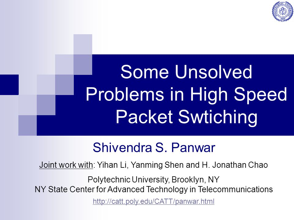 Some Unsolved Problems in High Speed Packet Swtiching Shivendra S. Panwar Joint work with: Yihan Li, Yanming Shen and H. Jonathan Chao Polytechnic Uni