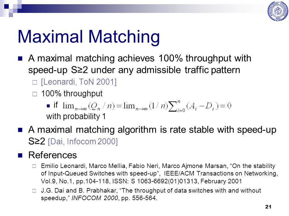 21 Maximal Matching A maximal matching achieves 100% throughput with speed-up S≥2 under any admissible traffic pattern  [Leonardi, ToN 2001]  100% t