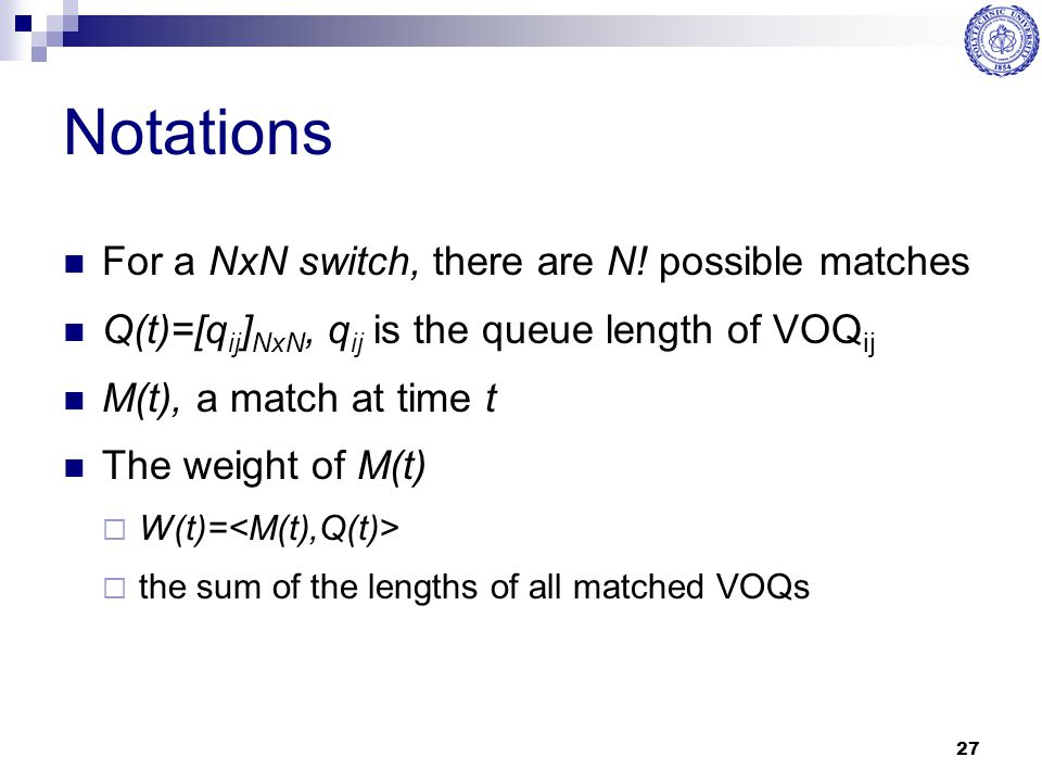 27 Notations For a NxN switch, there are N! possible matches Q(t)=[q ij ] NxN, q ij is the queue length of VOQ ij M(t), a match at time t The weight o