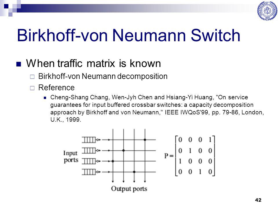 42 Birkhoff-von Neumann Switch When traffic matrix is known  Birkhoff-von Neumann decomposition  Reference Cheng-Shang Chang, Wen-Jyh Chen and Hsian