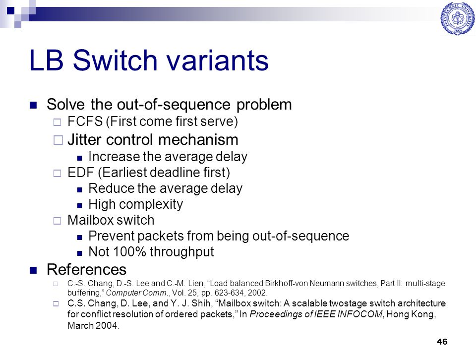 46 LB Switch variants Solve the out-of-sequence problem  FCFS (First come first serve)  Jitter control mechanism Increase the average delay  EDF (E