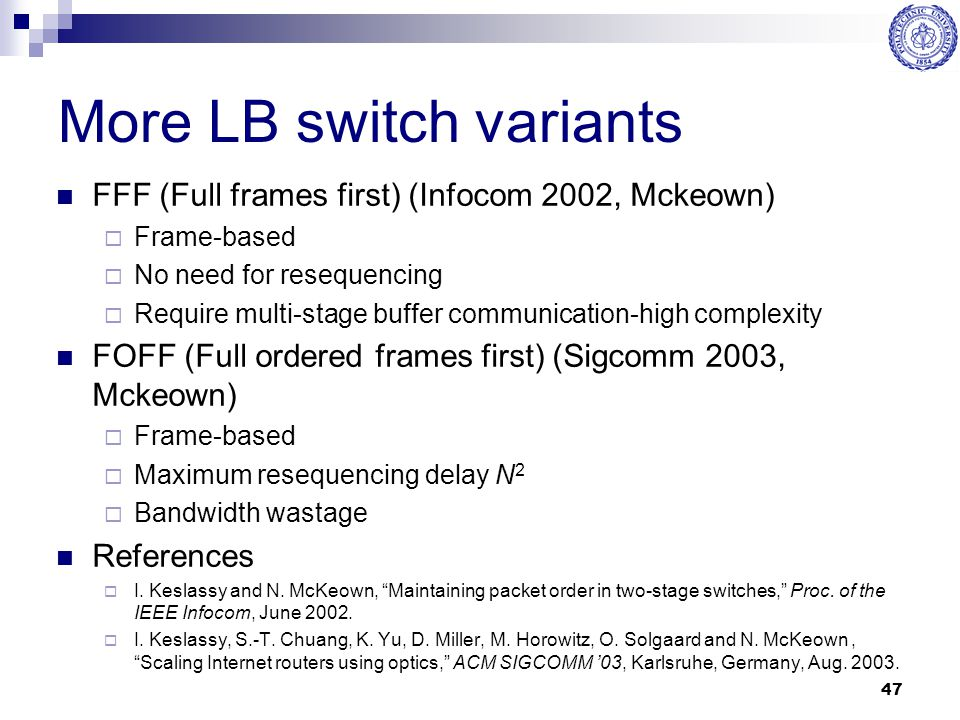 47 More LB switch variants FFF (Full frames first) (Infocom 2002, Mckeown)  Frame-based  No need for resequencing  Require multi-stage buffer commu