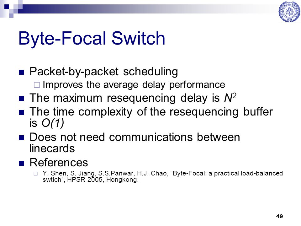 49 Byte-Focal Switch Packet-by-packet scheduling  Improves the average delay performance The maximum resequencing delay is N 2 The time complexity of