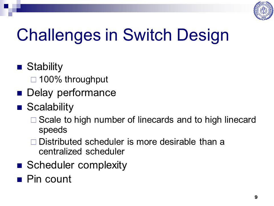 9 Challenges in Switch Design Stability  100% throughput Delay performance Scalability  Scale to high number of linecards and to high linecard speed
