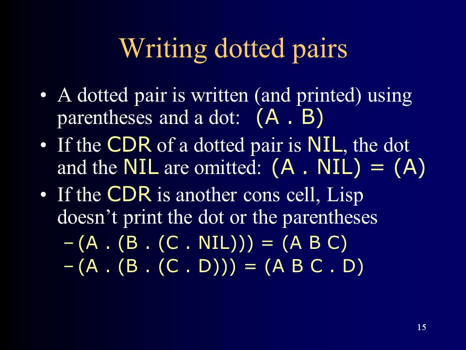 15 Writing dotted pairs A dotted pair is written (and printed) using parentheses and a dot: (A.
