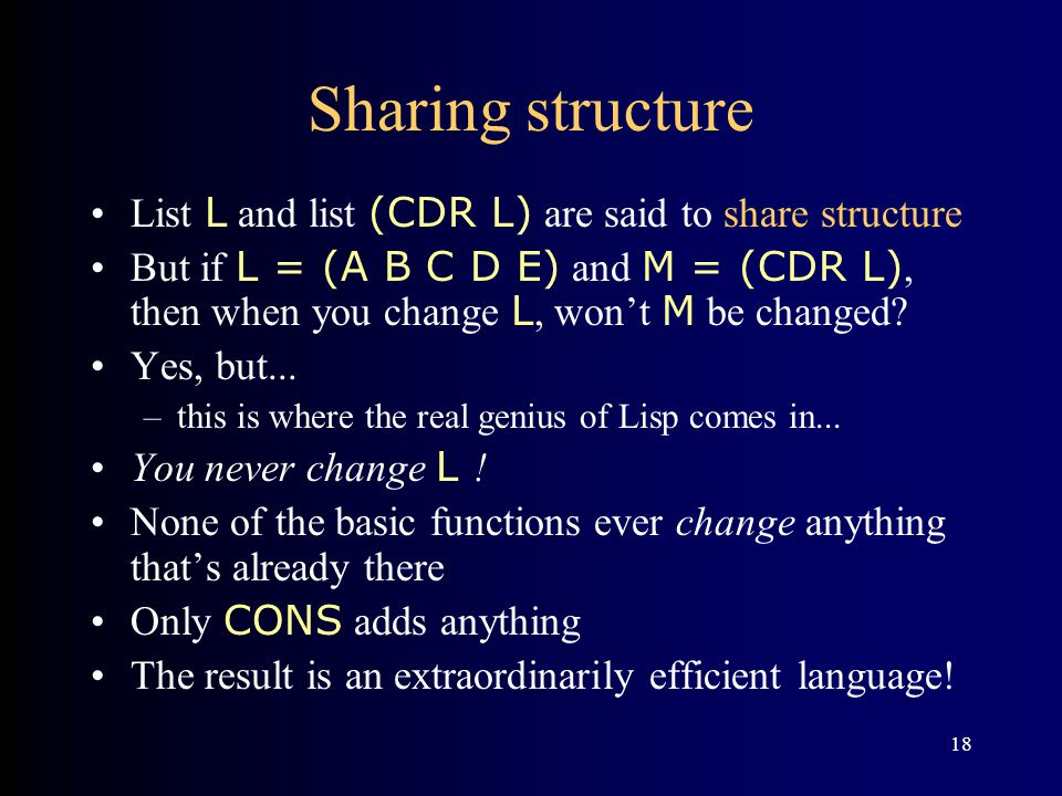 18 Sharing structure List L and list (CDR L) are said to share structure But if L = (A B C D E) and M = (CDR L), then when you change L, won't M be ch