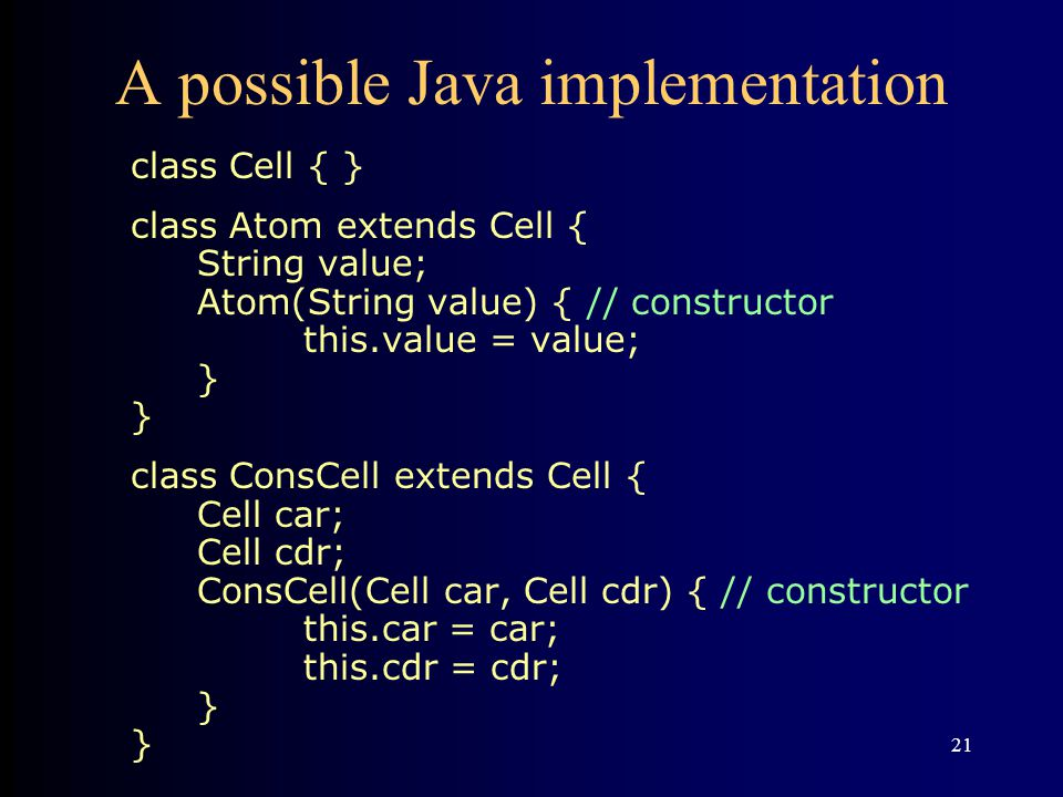 21 A possible Java implementation class Cell { } class Atom extends Cell { String value; Atom(String value) { // constructor this.value = value; } } class ConsCell extends Cell { Cell car; Cell cdr; ConsCell(Cell car, Cell cdr) { // constructor this.car = car; this.cdr = cdr; } }