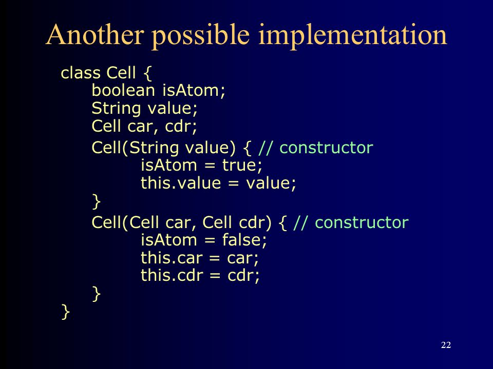 22 Another possible implementation class Cell { boolean isAtom; String value; Cell car, cdr; Cell(String value) { // constructor isAtom = true; this.value = value; } Cell(Cell car, Cell cdr) { // constructor isAtom = false; this.car = car; this.cdr = cdr; } }