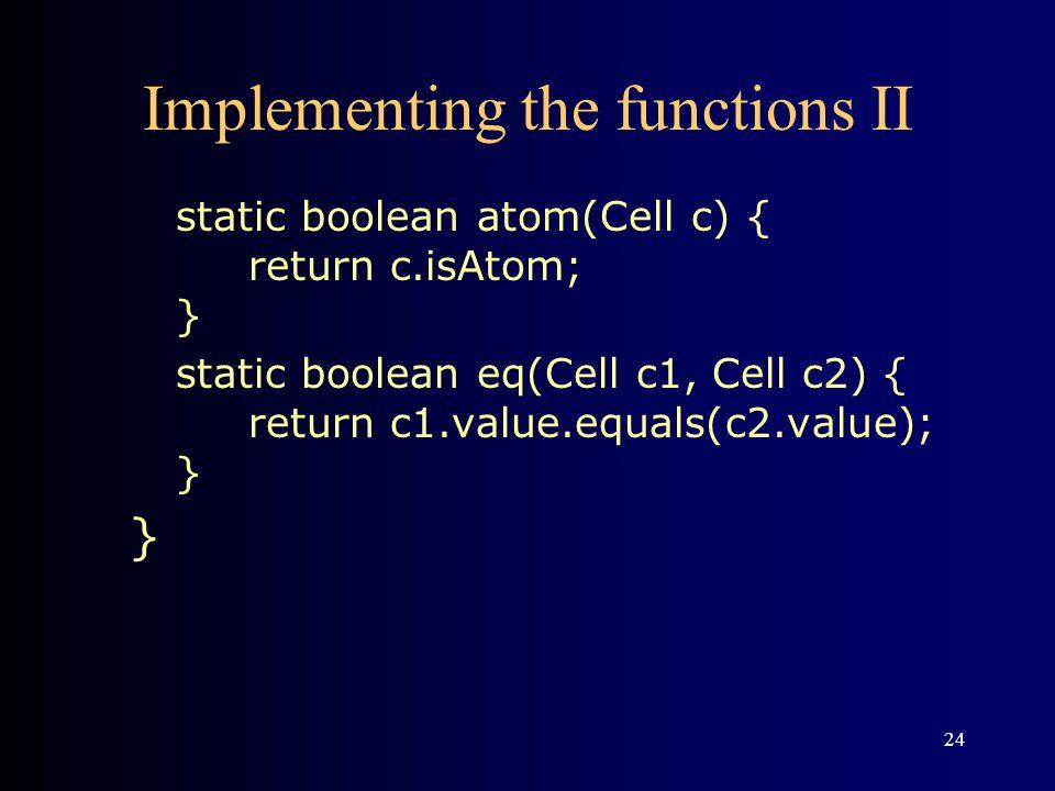 24 Implementing the functions II static boolean atom(Cell c) { return c.isAtom; } static boolean eq(Cell c1, Cell c2) { return c1.value.equals(c2.value); } }