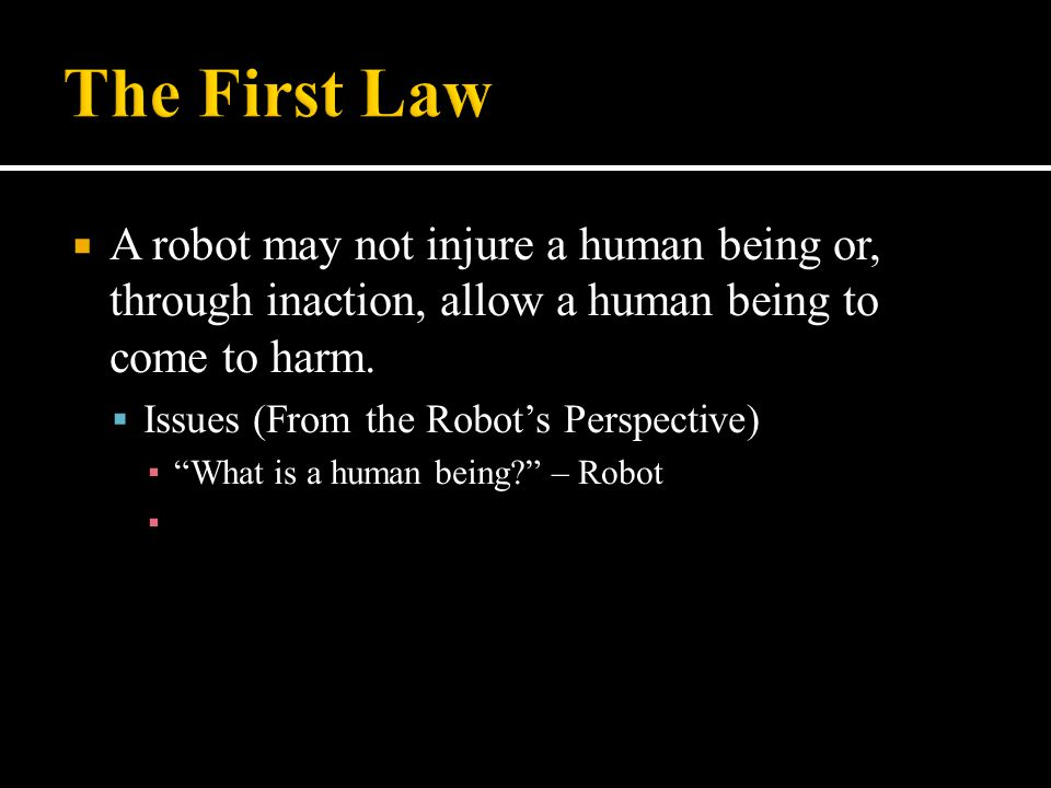 " A robot may not injure a human being or, through inaction, allow a human being to come to harm.  Issues (From the Robot's Perspective) ▪ ""What is a"