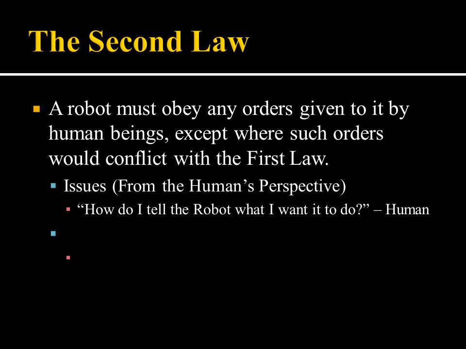  A robot must obey any orders given to it by human beings, except where such orders would conflict with the First Law.  Issues (From the Human's Per