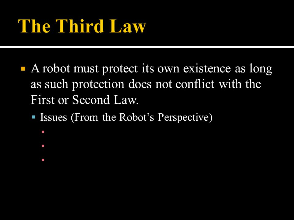  A robot must protect its own existence as long as such protection does not conflict with the First or Second Law.  Issues (From the Robot's Perspec
