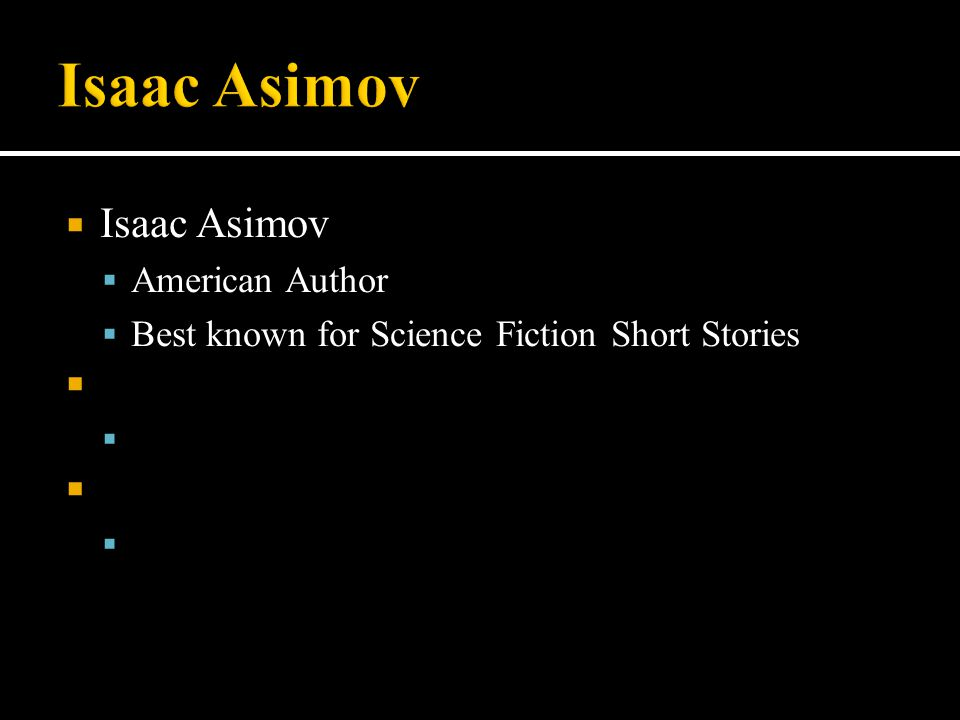  Isaac Asimov  American Author  Best known for Science Fiction Short Stories    