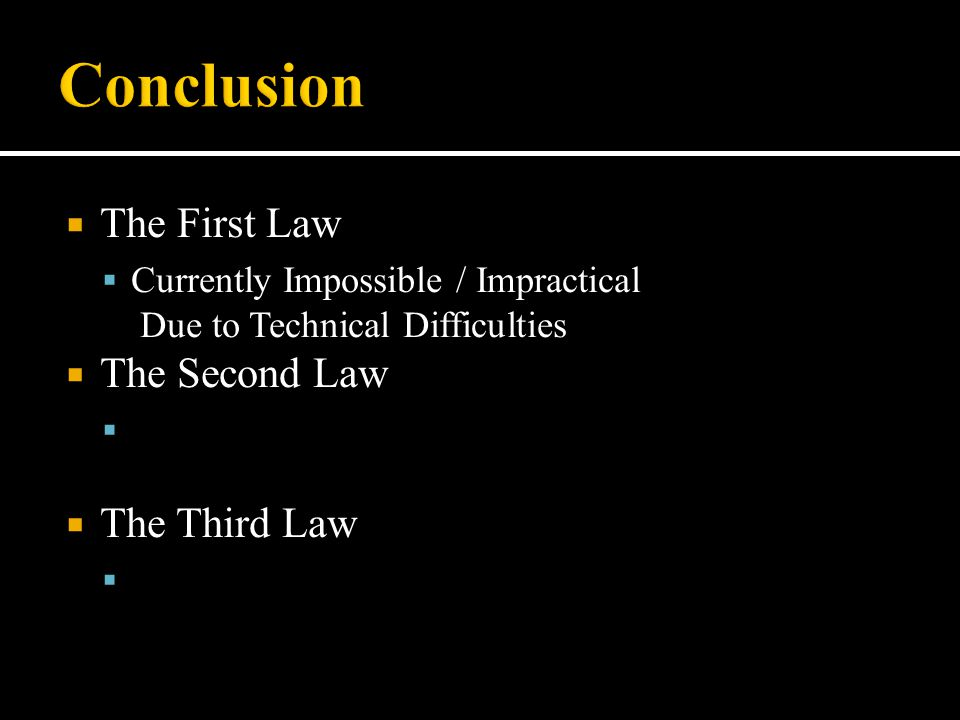  The First Law  Currently Impossible / Impractical Due to Technical Difficulties  The Second Law  The Third Law 