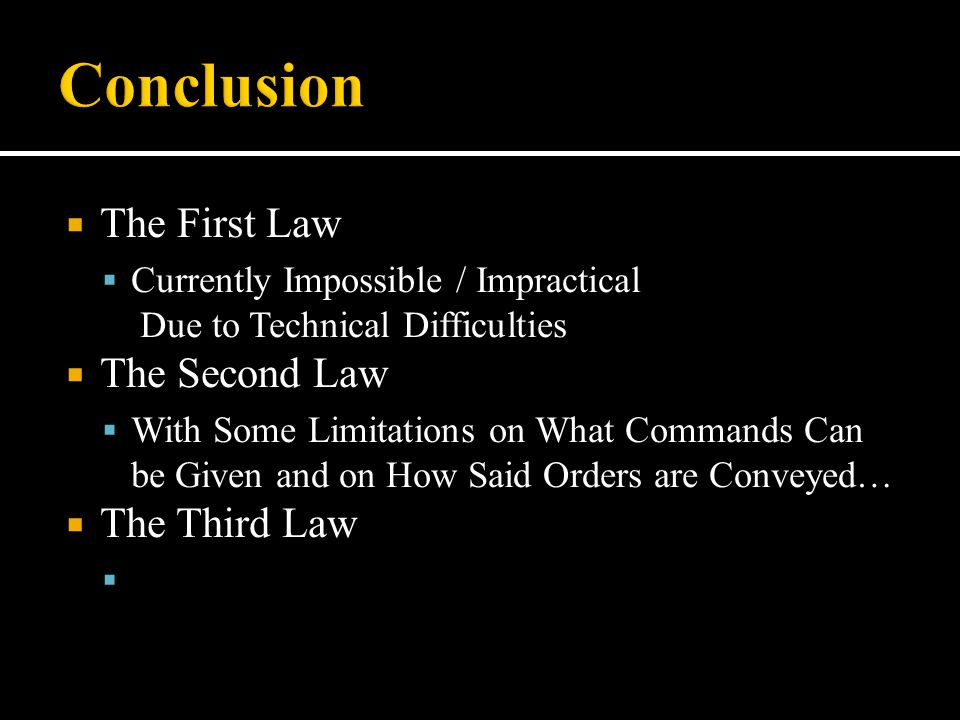  The First Law  Currently Impossible / Impractical Due to Technical Difficulties  The Second Law  With Some Limitations on What Commands Can be Gi