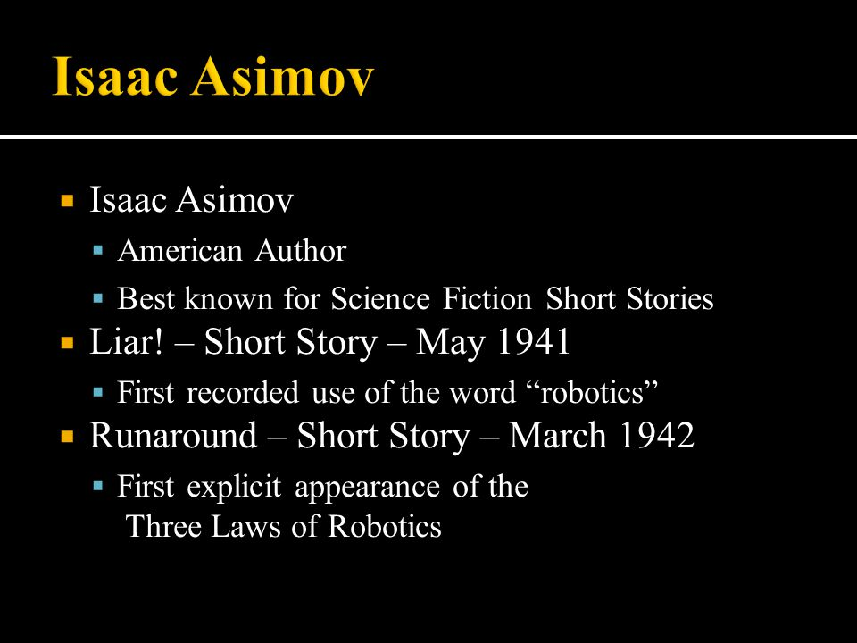 " Isaac Asimov  American Author  Best known for Science Fiction Short Stories  Liar! – Short Story – May 1941  First recorded use of the word ""rob"