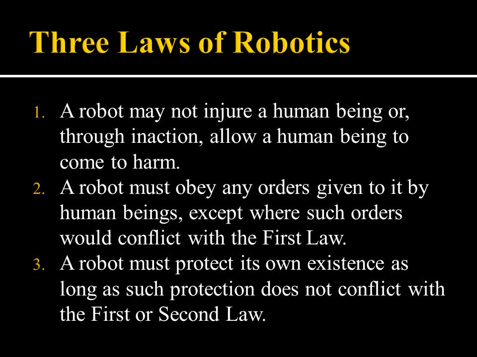 1. A robot may not injure a human being or, through inaction, allow a human being to come to harm. 2. A robot must obey any orders given to it by huma